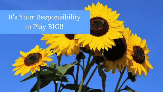 It's Your Responsibility to play BIG!